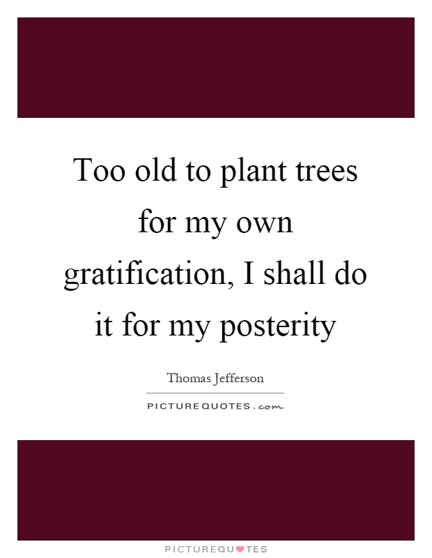 Too old to plant trees for my own gratification, I shall do it for my posterity Picture Quote #1