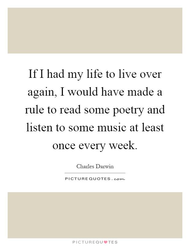 If I had my life to live over again, I would have made a rule to read some poetry and listen to some music at least once every week Picture Quote #1