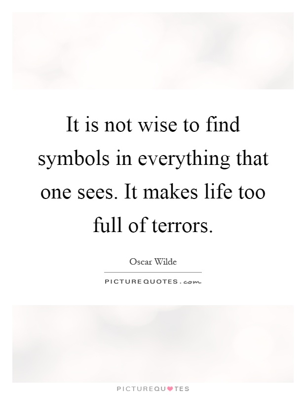 It is not wise to find symbols in everything that one sees. It makes life too full of terrors Picture Quote #1