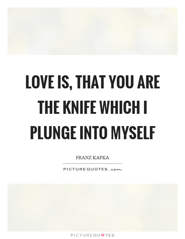 Love is, that you are the knife which I plunge into myself Picture Quote #1