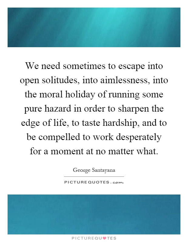 We need sometimes to escape into open solitudes, into aimlessness, into the moral holiday of running some pure hazard in order to sharpen the edge of life, to taste hardship, and to be compelled to work desperately for a moment at no matter what Picture Quote #1