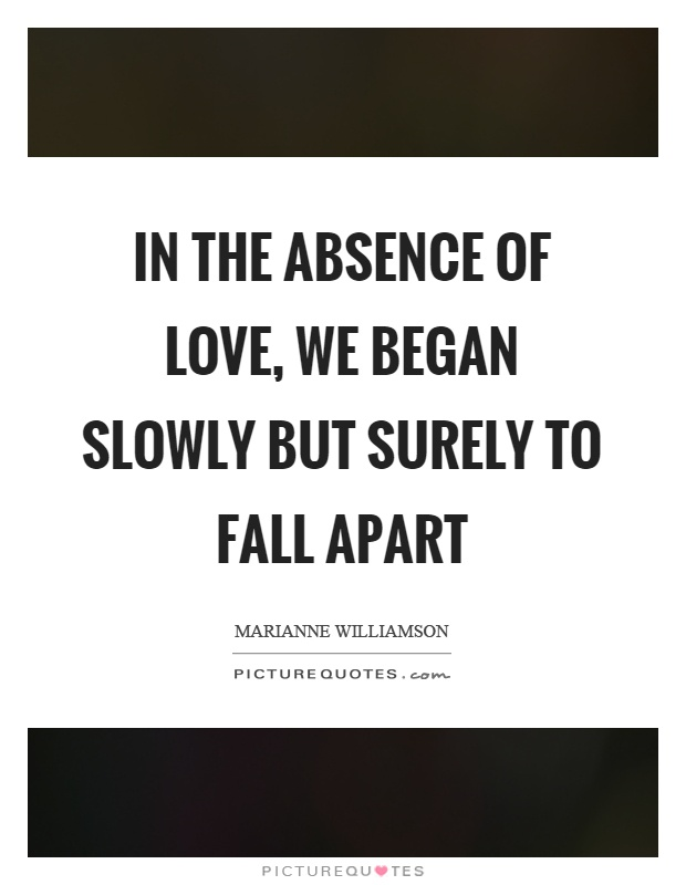 In the absence of love, we began slowly but surely to fall apart Picture Quote #1