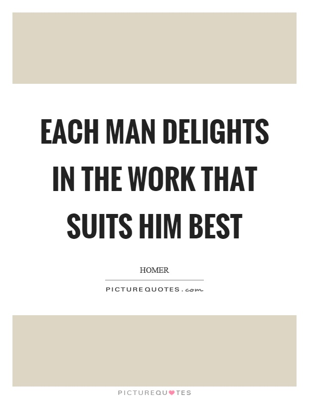 Each man delights in the work that suits him best Picture Quote #1