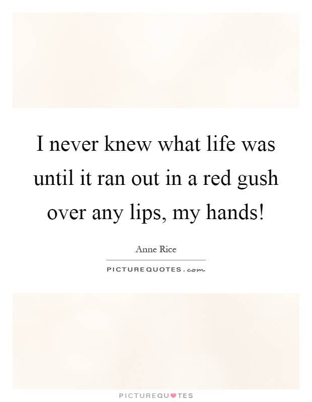 I never knew what life was until it ran out in a red gush over any lips, my hands! Picture Quote #1