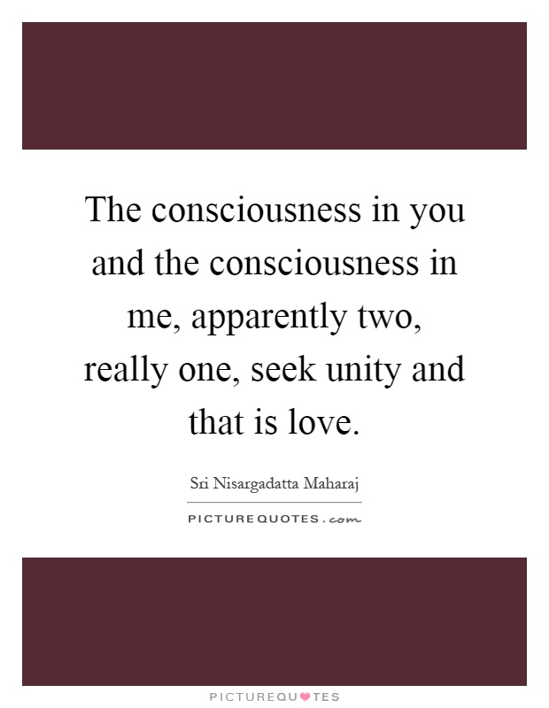 The consciousness in you and the consciousness in me, apparently two, really one, seek unity and that is love Picture Quote #1