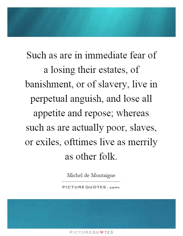 Such as are in immediate fear of a losing their estates, of banishment, or of slavery, live in perpetual anguish, and lose all appetite and repose; whereas such as are actually poor, slaves, or exiles, ofttimes live as merrily as other folk Picture Quote #1