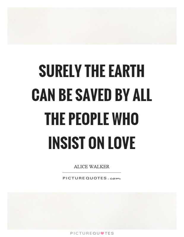 Surely the earth can be saved by all the people who insist on love Picture Quote #1