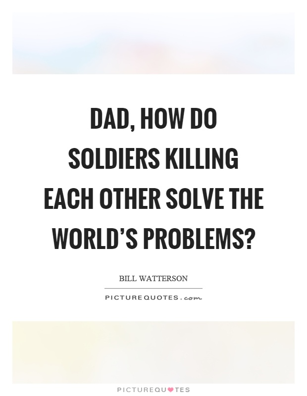 Dad, how do soldiers killing each other solve the world's problems? Picture Quote #1