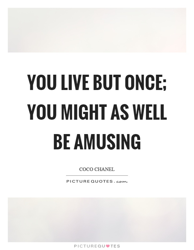 You live but once; you might as well be amusing Picture Quote #1