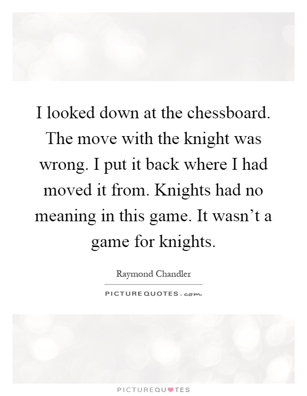 I looked down at the chessboard. The move with the knight was wrong. I put it back where I had moved it from. Knights had no meaning in this game. It wasn't a game for knights Picture Quote #1