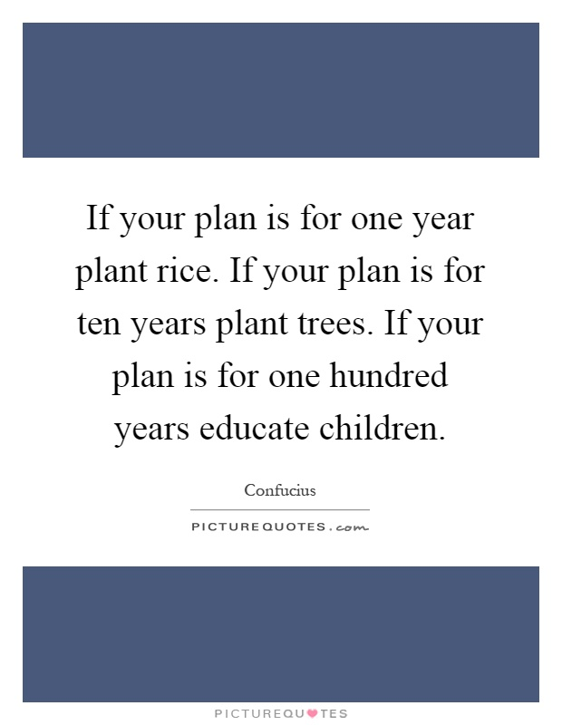 If your plan is for one year plant rice. If your plan is for ten years plant trees. If your plan is for one hundred years educate children Picture Quote #1