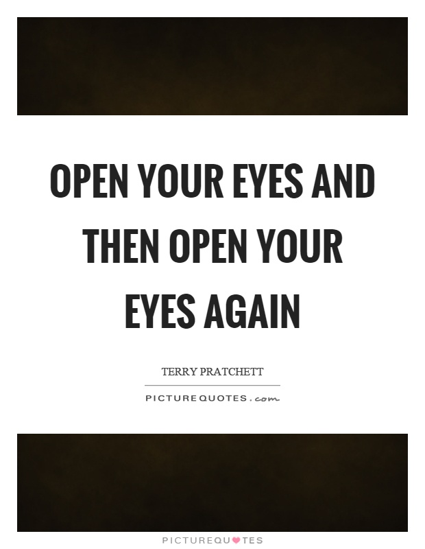 Open your eyes and then open your eyes again Picture Quote #1