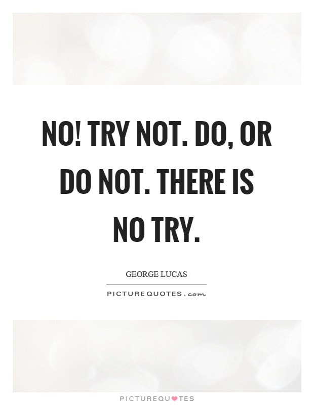 No! Try not. Do, or do not. There is no try Picture Quote #1
