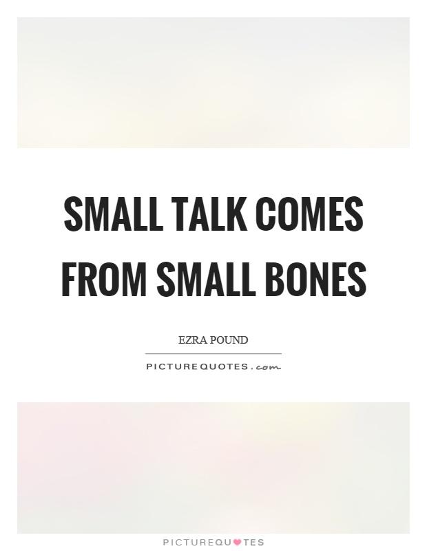 Small talk comes from small bones Picture Quote #1