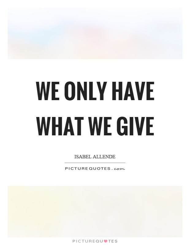 We only have what we give Picture Quote #1