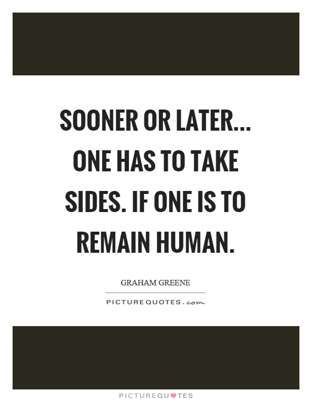 Sooner or later... one has to take sides. If one is to remain human Picture Quote #1