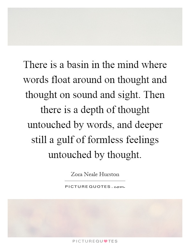 There is a basin in the mind where words float around on thought and thought on sound and sight. Then there is a depth of thought untouched by words, and deeper still a gulf of formless feelings untouched by thought Picture Quote #1