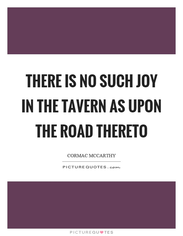 There is no such joy in the tavern as upon the road thereto Picture Quote #1