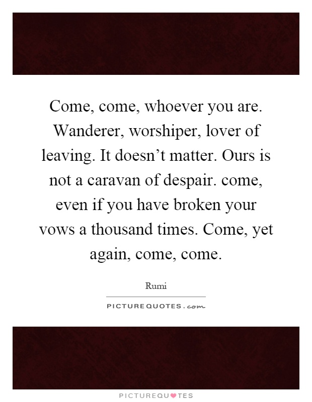 Come, come, whoever you are. Wanderer, worshiper, lover of leaving. It doesn't matter. Ours is not a caravan of despair. come, even if you have broken your vows a thousand times. Come, yet again, come, come Picture Quote #1
