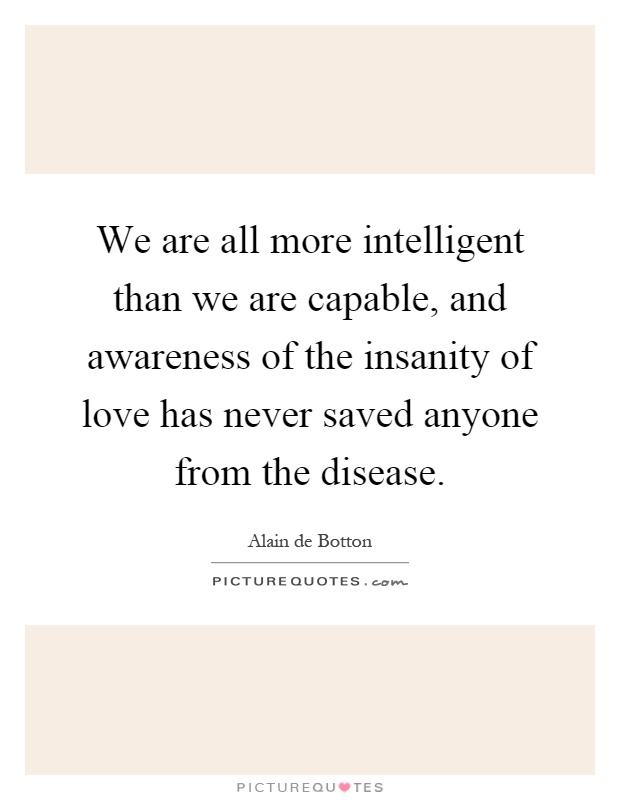 We are all more intelligent than we are capable, and awareness of the insanity of love has never saved anyone from the disease Picture Quote #1