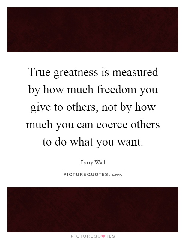 True greatness is measured by how much freedom you give to others, not by how much you can coerce others to do what you want Picture Quote #1
