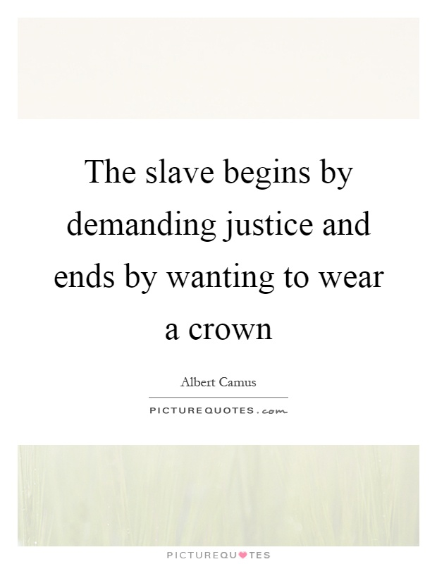 The slave begins by demanding justice and ends by wanting to wear a crown Picture Quote #1
