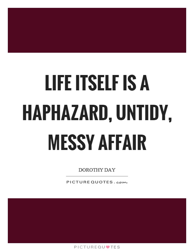 Life itself is a haphazard, untidy, messy affair Picture Quote #1