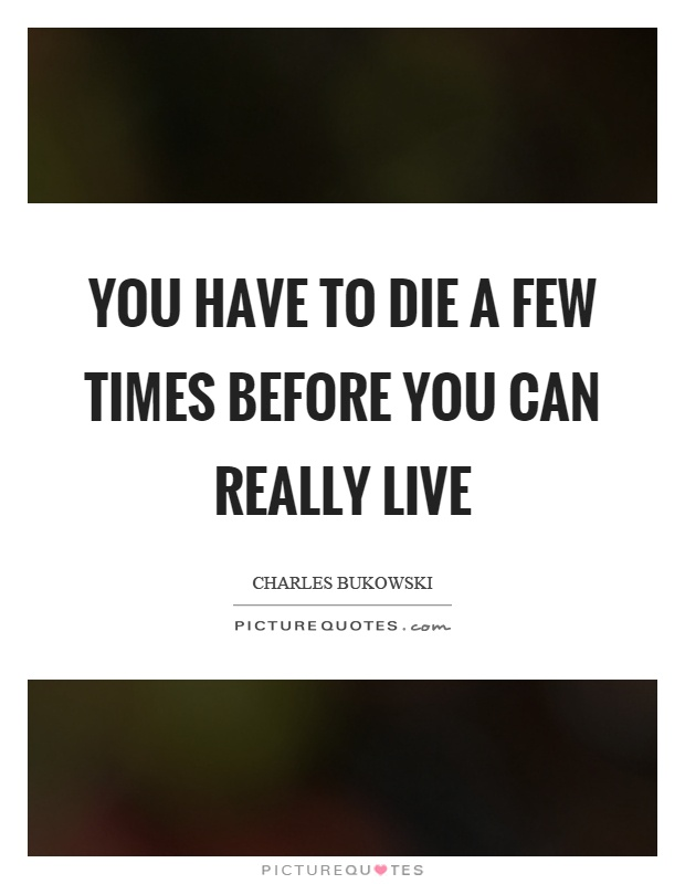 You have to die a few times before you can really live Picture Quote #1