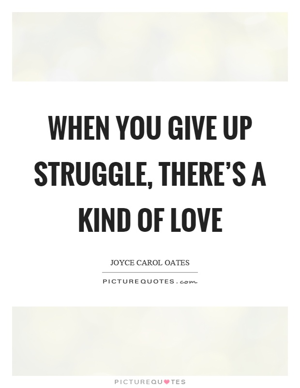 When you give up struggle, there's a kind of love Picture Quote #1