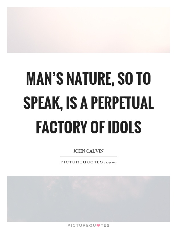 Man's nature, so to speak, is a perpetual factory of idols Picture Quote #1