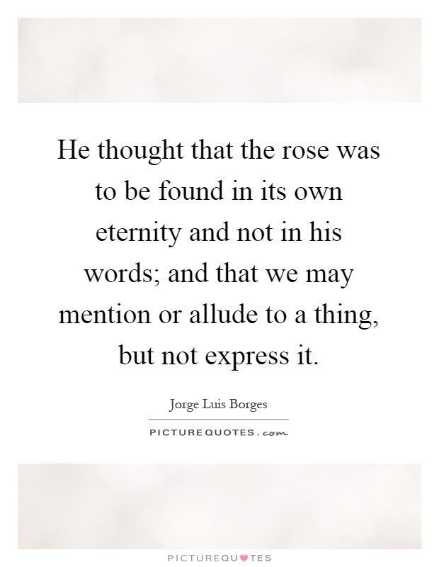 He thought that the rose was to be found in its own eternity and not in his words; and that we may mention or allude to a thing, but not express it Picture Quote #1
