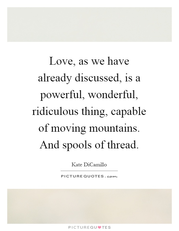 Love, as we have already discussed, is a powerful, wonderful, ridiculous thing, capable of moving mountains. And spools of thread Picture Quote #1