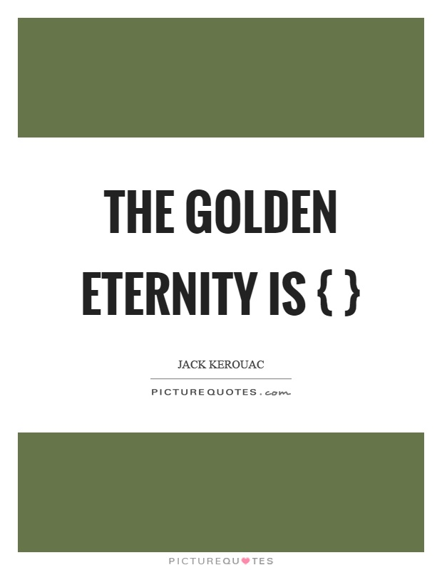 The golden eternity is { } Picture Quote #1