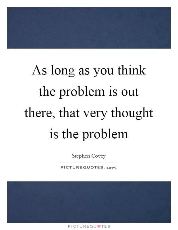 As long as you think the problem is out there, that very thought is the problem Picture Quote #1