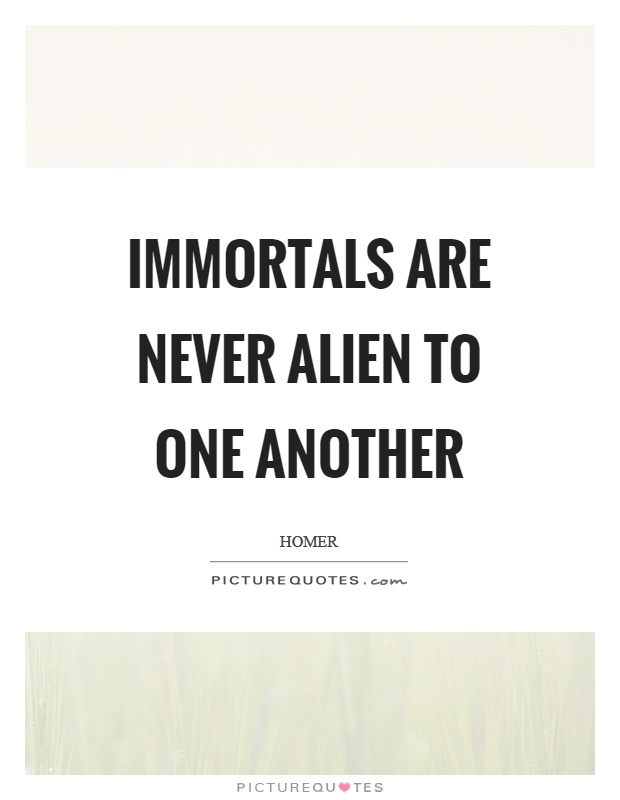 Immortals are never alien to one another Picture Quote #1