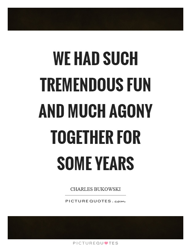 We had such tremendous fun and much agony together for some years Picture Quote #1