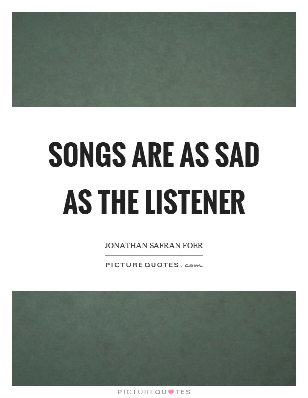 Songs are as sad as the listener Picture Quote #1