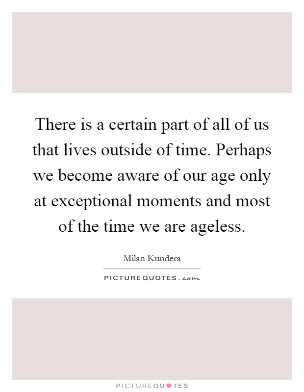 There is a certain part of all of us that lives outside of time. Perhaps we become aware of our age only at exceptional moments and most of the time we are ageless Picture Quote #1