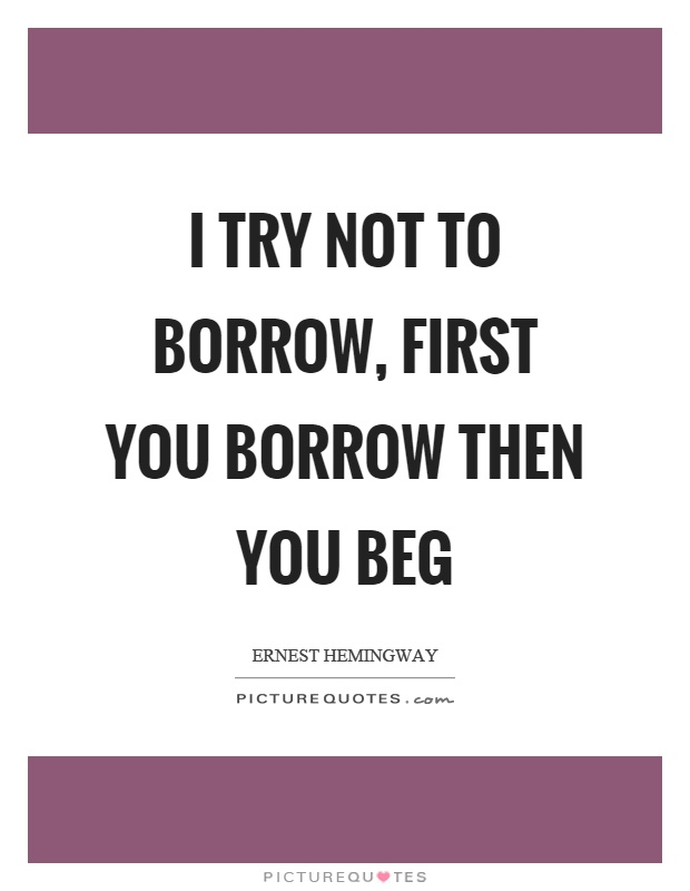 I try not to borrow, first you borrow then you beg Picture Quote #1