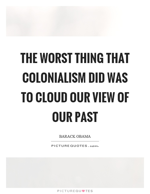 The worst thing that colonialism did was to cloud our view of our past Picture Quote #1
