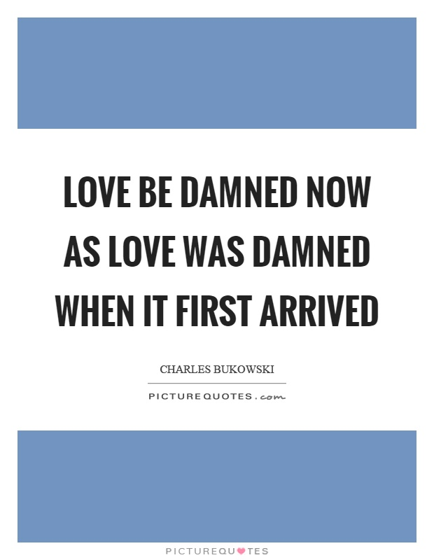 Love be damned now as love was damned when it first arrived Picture Quote #1