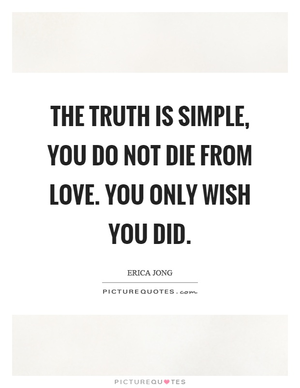 The truth is simple, you do not die from love. You only wish you did Picture Quote #1
