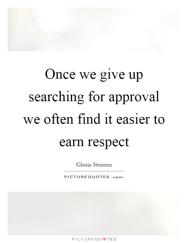 Once we give up searching for approval we often find it easier to earn respect Picture Quote #1