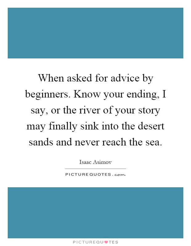 When asked for advice by beginners. Know your ending, I say, or the river of your story may finally sink into the desert sands and never reach the sea Picture Quote #1