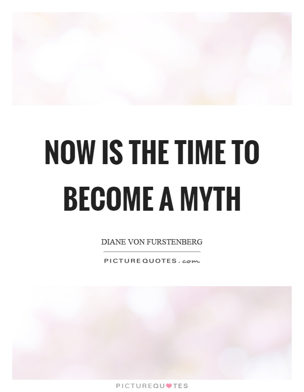 Now is the time to become a myth Picture Quote #1