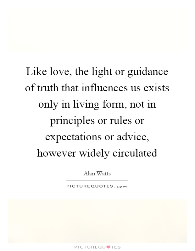Like love, the light or guidance of truth that influences us exists only in living form, not in principles or rules or expectations or advice, however widely circulated Picture Quote #1