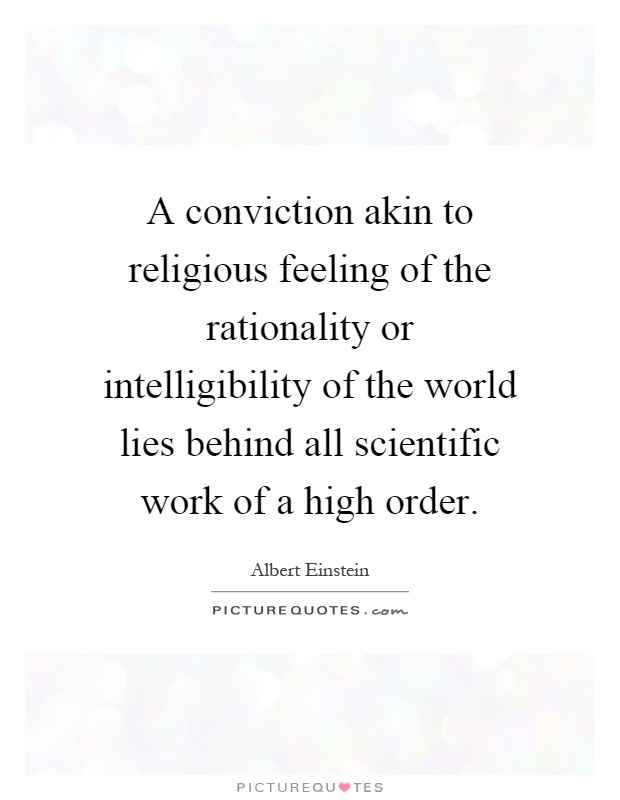 A conviction akin to religious feeling of the rationality or intelligibility of the world lies behind all scientific work of a high order Picture Quote #1