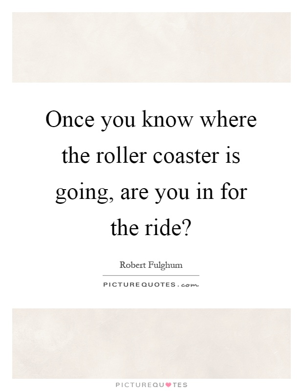Once you know where the roller coaster is going, are you in for the ride? Picture Quote #1