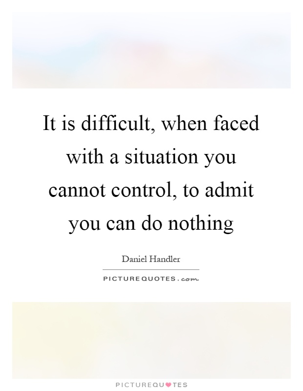 It is difficult, when faced with a situation you cannot control, to admit you can do nothing Picture Quote #1