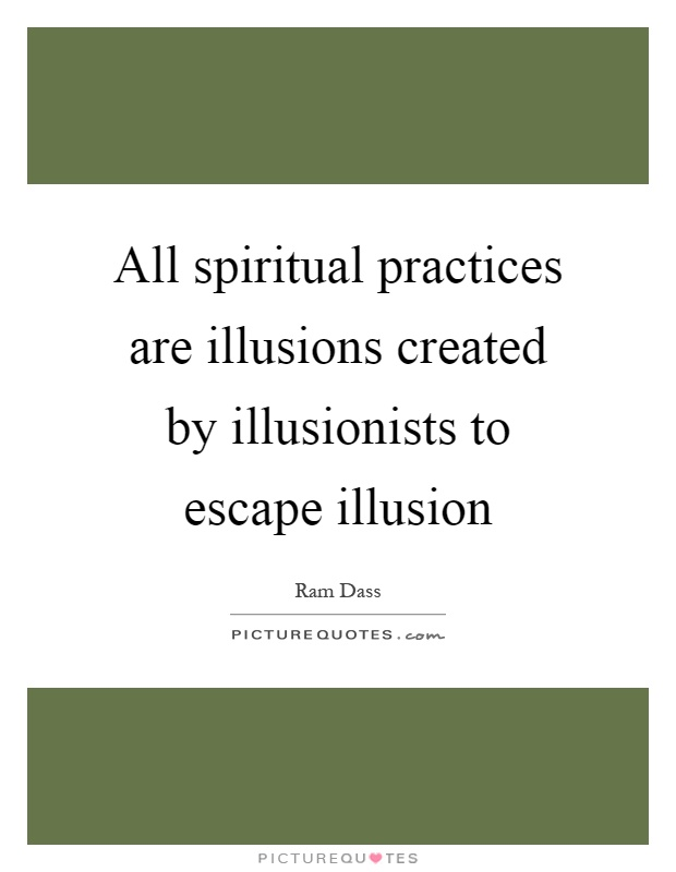 All spiritual practices are illusions created by illusionists to escape illusion Picture Quote #1
